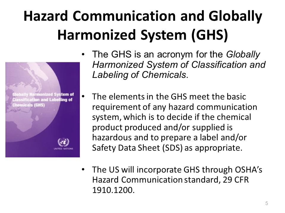 Hazard Communication and Globally Harmonized System (GHS) The GHS is an acronym for the Globally Harmonized System of Classification and Labeling of Chemicals.