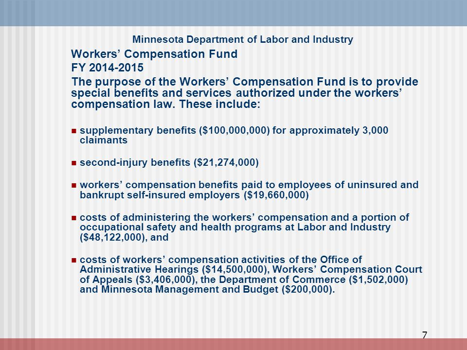 Minnesota Department of Labor and Industry Workers' Compensation Fund FY 2014-2015 The purpose of the Workers' Compensation Fund is to provide special benefits and services authorized under the workers' compensation law.