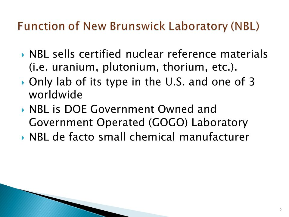  NBL sells certified nuclear reference materials (i.e. uranium, plutonium, thorium, etc.).  Only lab of its type in the U.S. and one of 3 worldwide