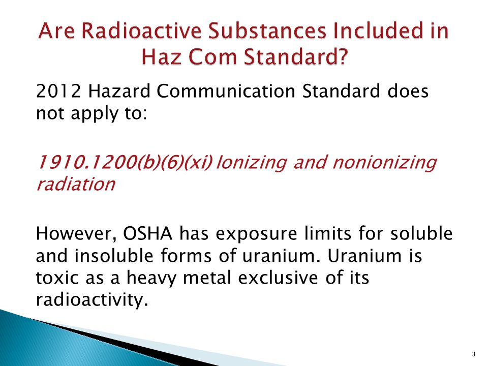2012 Hazard Communication Standard does not apply to: 1910.1200(b)(6)(xi) Ionizing and nonionizing radiation However, OSHA has exposure limits for soluble and insoluble forms of uranium.