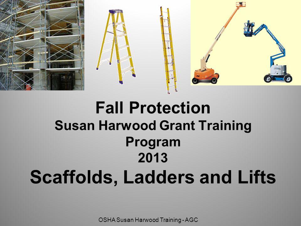 OSHA Susan Harwood Training - AGC Fall Protection Susan Harwood Grant Training Program 2013 Scaffolds, Ladders and Lifts