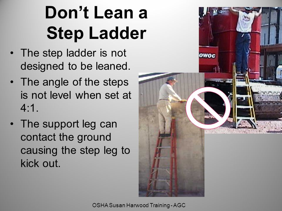 OSHA Susan Harwood Training - AGC Don't Lean a Step Ladder The step ladder is not designed to be leaned.