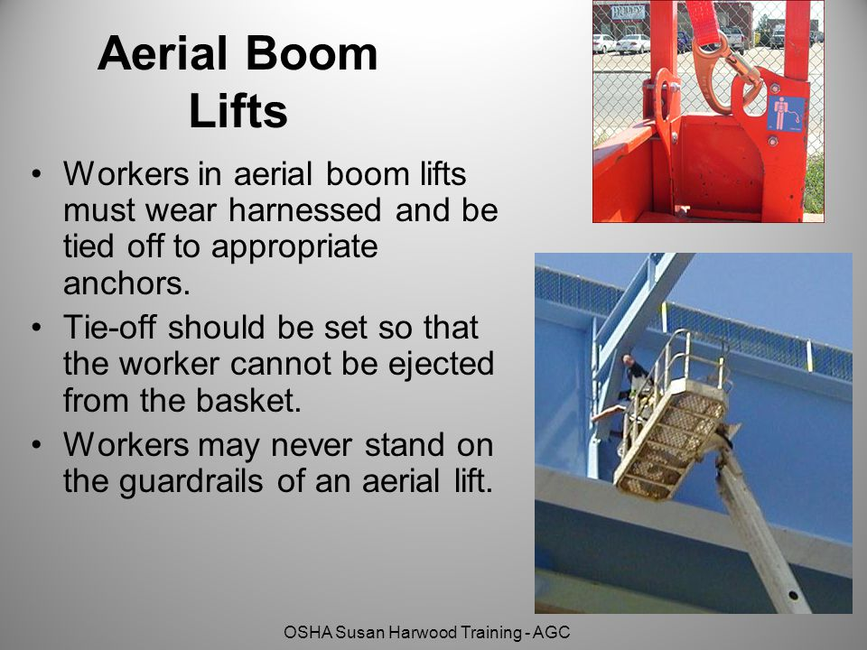 OSHA Susan Harwood Training - AGC Aerial Boom Lifts Workers in aerial boom lifts must wear harnessed and be tied off to appropriate anchors.