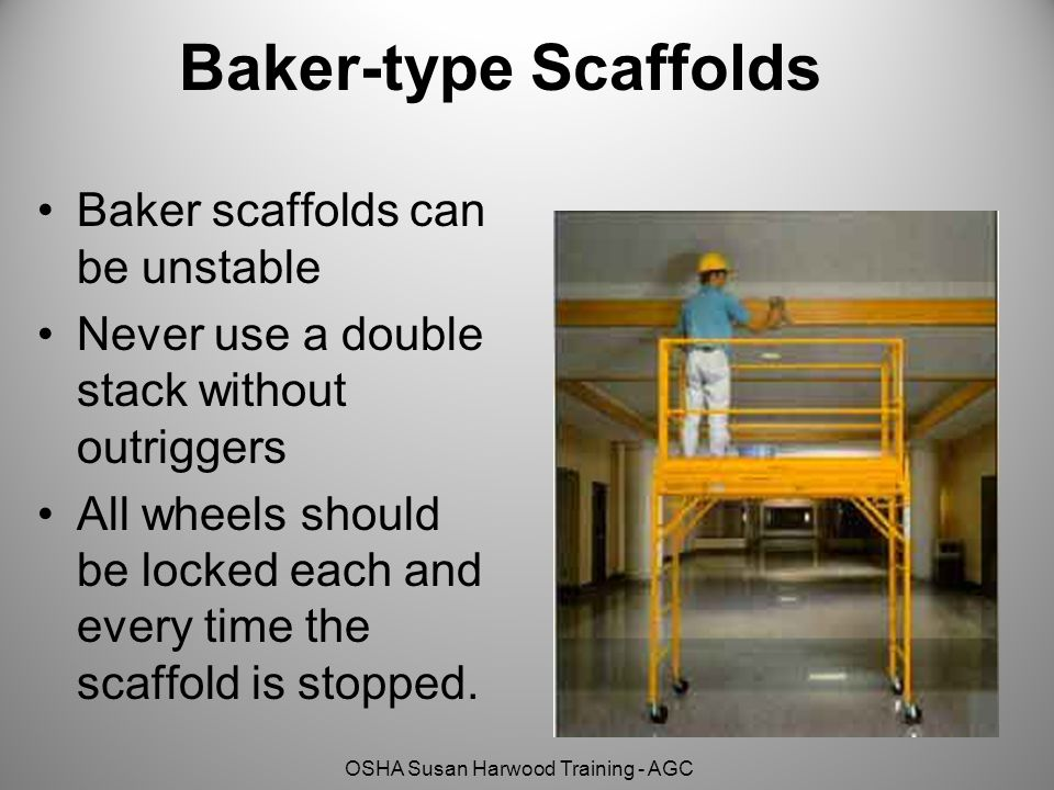 OSHA Susan Harwood Training - AGC Baker-type Scaffolds Baker scaffolds can be unstable Never use a double stack without outriggers All wheels should be locked each and every time the scaffold is stopped.