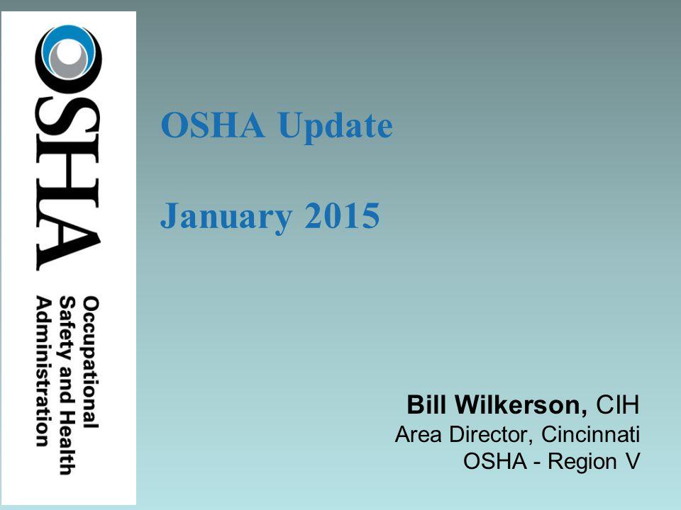 Bill Wilkerson, CIH Area Director, Cincinnati OSHA - Region V OSHA Update January 2015