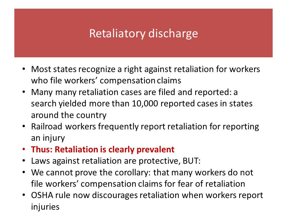 Retaliatory discharge Most states recognize a right against retaliation for workers who file workers' compensation claims Many many retaliation cases