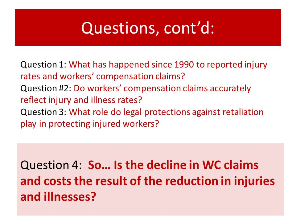 Questions, cont'd: Question 4: So… Is the decline in WC claims and costs the result of the reduction in injuries and illnesses? Question 1: What has h