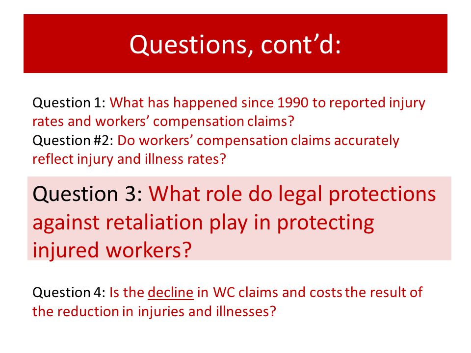 Questions, cont'd: Question 3: What role do legal protections against retaliation play in protecting injured workers? Question 4: Is the decline in WC