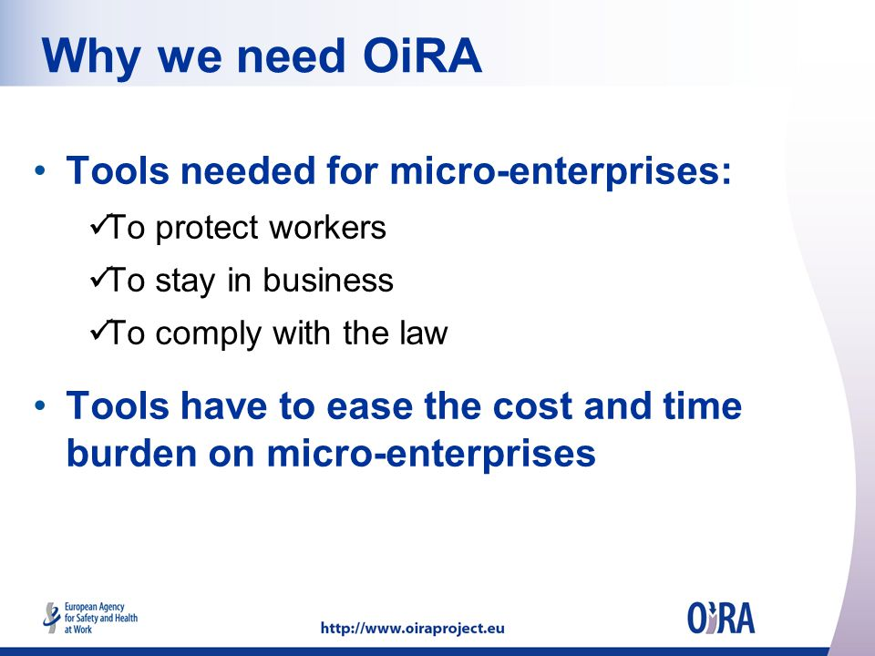Why we need OiRA Tools needed for micro-enterprises: To protect workers To stay in business To comply with the law Tools have to ease the cost and time burden on micro-enterprises