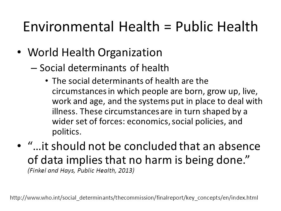 Environmental Health = Public Health World Health Organization – Social determinants of health The social determinants of health are the circumstances in which people are born, grow up, live, work and age, and the systems put in place to deal with illness.