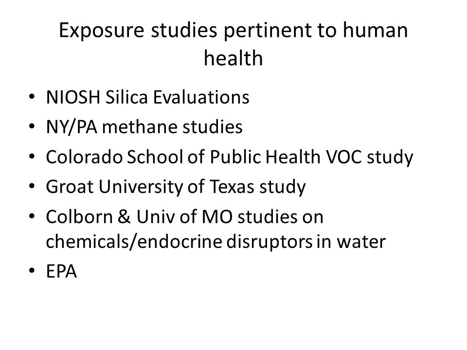 Exposure studies pertinent to human health NIOSH Silica Evaluations NY/PA methane studies Colorado School of Public Health VOC study Groat University of Texas study Colborn & Univ of MO studies on chemicals/endocrine disruptors in water EPA
