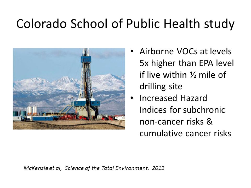 Colorado School of Public Health study Airborne VOCs at levels 5x higher than EPA level if live within ½ mile of drilling site Increased Hazard Indices for subchronic non-cancer risks & cumulative cancer risks McKenzie et al, Science of the Total Environment.