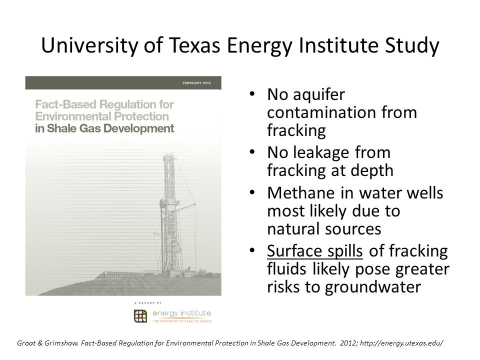University of Texas Energy Institute Study No aquifer contamination from fracking No leakage from fracking at depth Methane in water wells most likely due to natural sources Surface spills of fracking fluids likely pose greater risks to groundwater Groat & Grimshaw.