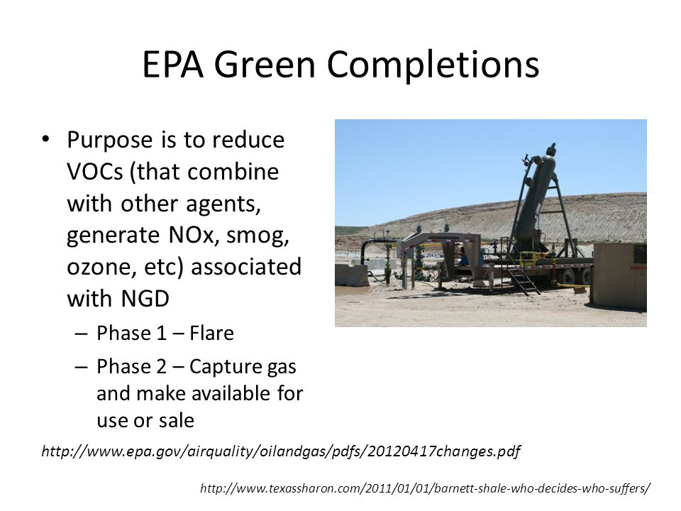 EPA Green Completions Purpose is to reduce VOCs (that combine with other agents, generate NOx, smog, ozone, etc) associated with NGD – Phase 1 – Flare – Phase 2 – Capture gas and make available for use or sale http://www.texassharon.com/2011/01/01/barnett-shale-who-decides-who-suffers/ http://www.epa.gov/airquality/oilandgas/pdfs/20120417changes.pdf