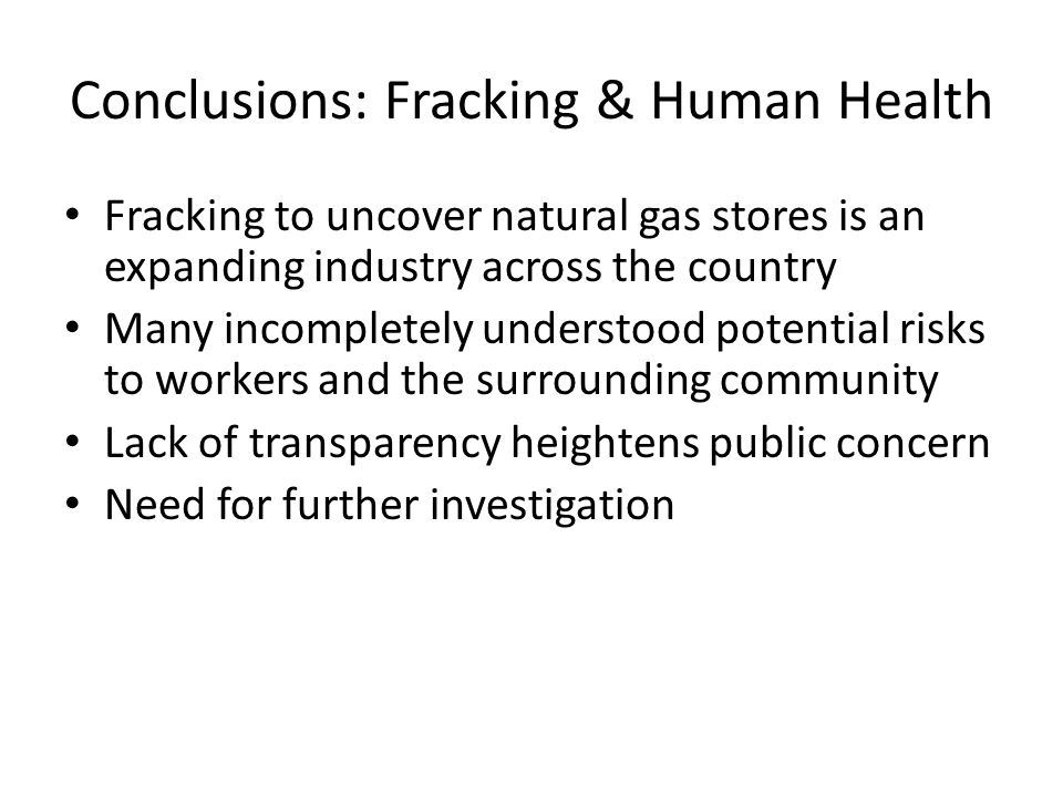 Conclusions: Fracking & Human Health Fracking to uncover natural gas stores is an expanding industry across the country Many incompletely understood potential risks to workers and the surrounding community Lack of transparency heightens public concern Need for further investigation