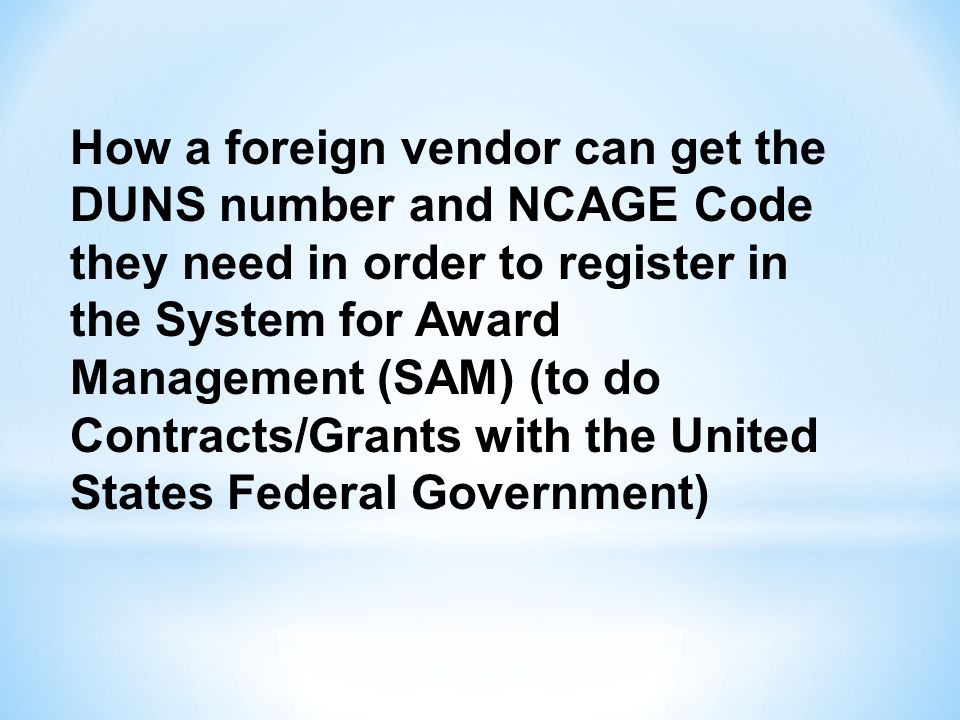 How a foreign vendor can get the DUNS number and NCAGE Code they need in order to register in the System for Award Management (SAM) (to do Contracts/Grants with the United States Federal Government)