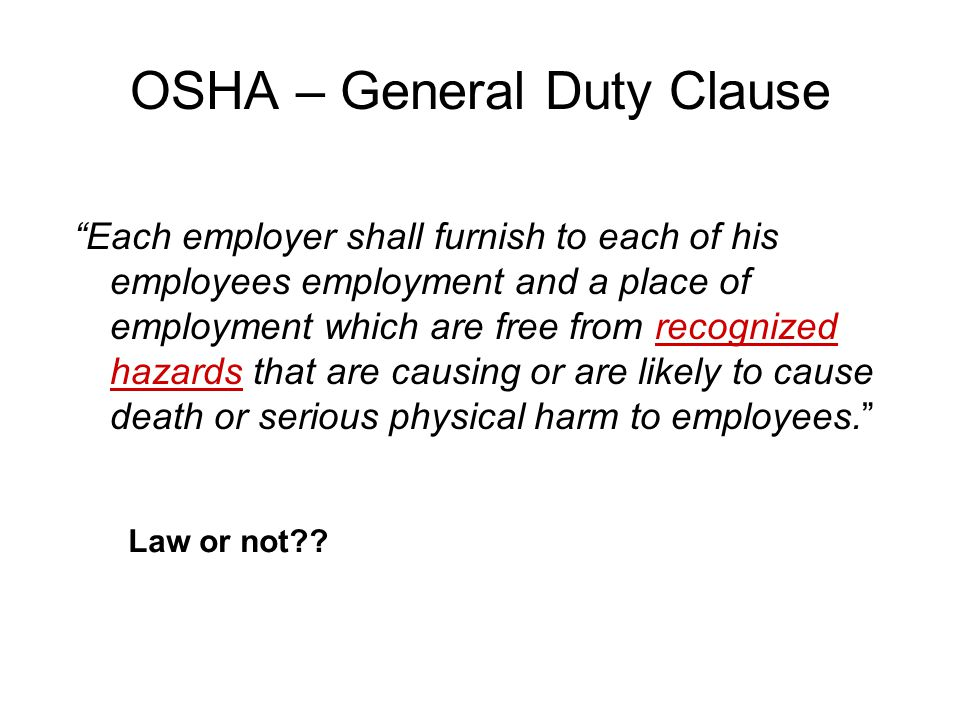 "OSHA – General Duty Clause ""Each employer shall furnish to each of his employees employment and a place of employment which are free from recognized h"