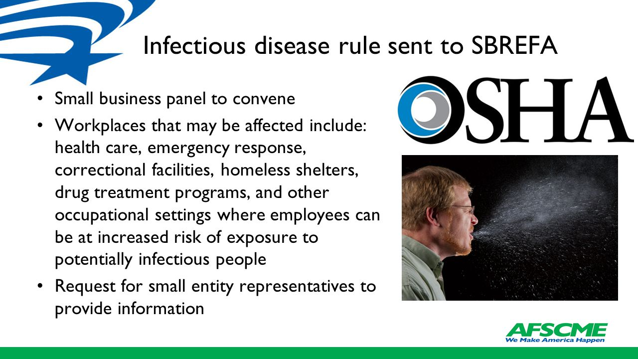 Infectious disease rule sent to SBREFA Small business panel to convene Workplaces that may be affected include: health care, emergency response, correctional facilities, homeless shelters, drug treatment programs, and other occupational settings where employees can be at increased risk of exposure to potentially infectious people Request for small entity representatives to provide information