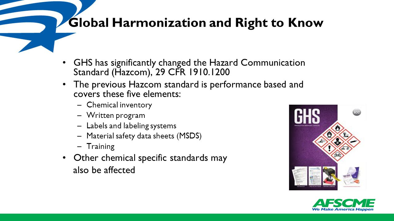 Global Harmonization and Right to Know GHS has significantly changed the Hazard Communication Standard (Hazcom), 29 CFR 1910.1200 The previous Hazcom standard is performance based and covers these five elements: –Chemical inventory –Written program –Labels and labeling systems –Material safety data sheets (MSDS) –Training Other chemical specific standards may also be affected