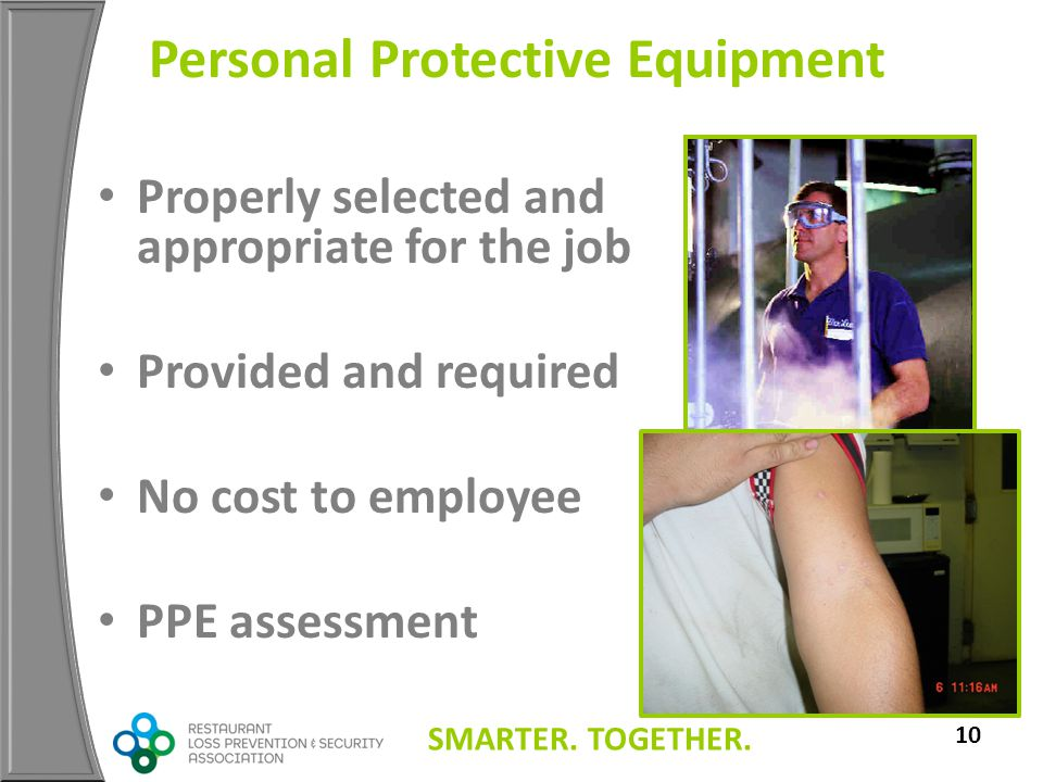 SMARTER. TOGETHER. 10 Personal Protective Equipment Properly selected and appropriate for the job Provided and required No cost to employee PPE assess