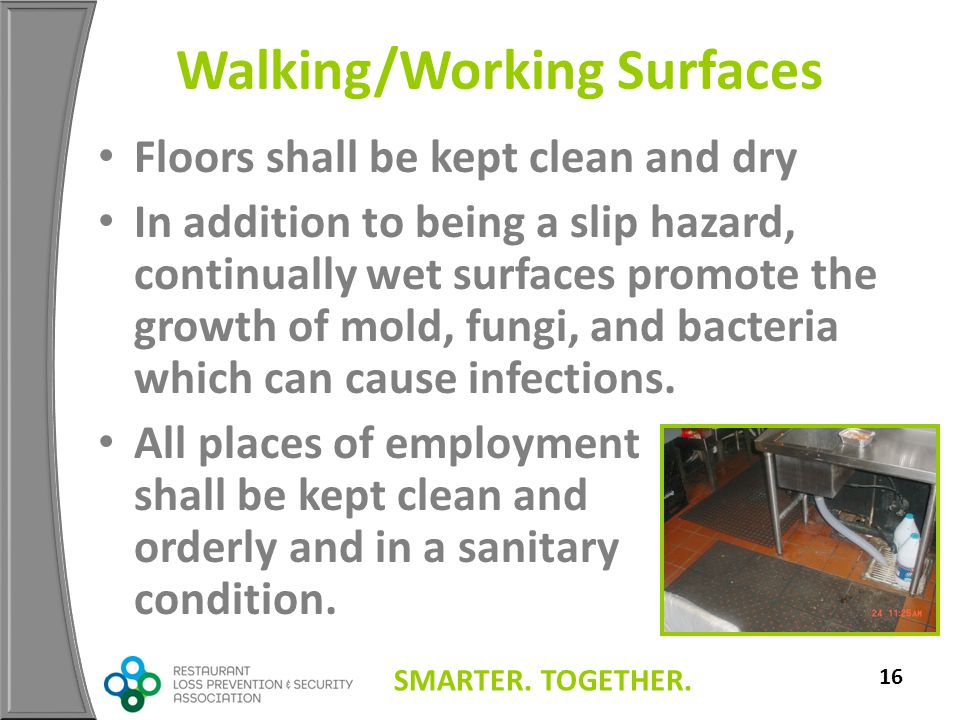 SMARTER. TOGETHER. 16 Walking/Working Surfaces Floors shall be kept clean and dry In addition to being a slip hazard, continually wet surfaces promote