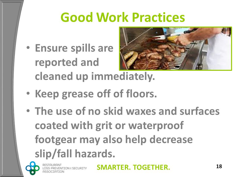 SMARTER. TOGETHER. 18 Good Work Practices Ensure spills are reported and cleaned up immediately. Keep grease off of floors. The use of no skid waxes a