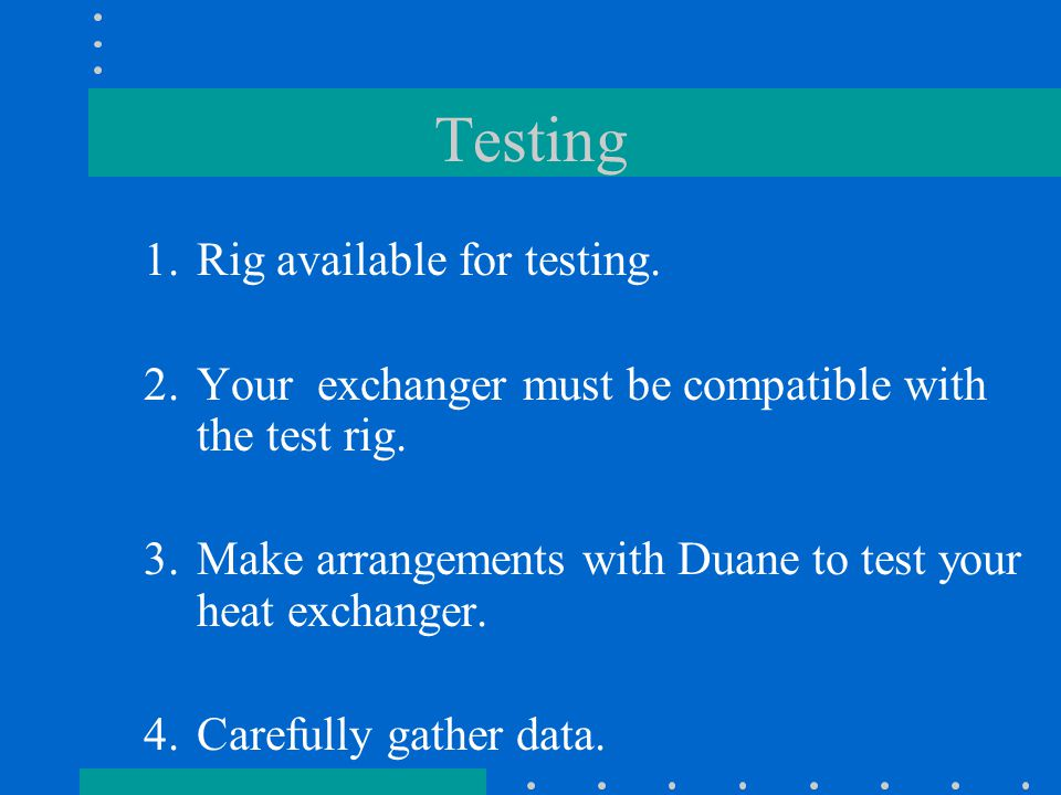 Testing 1.Rig available for testing. 2.Your exchanger must be compatible with the test rig.