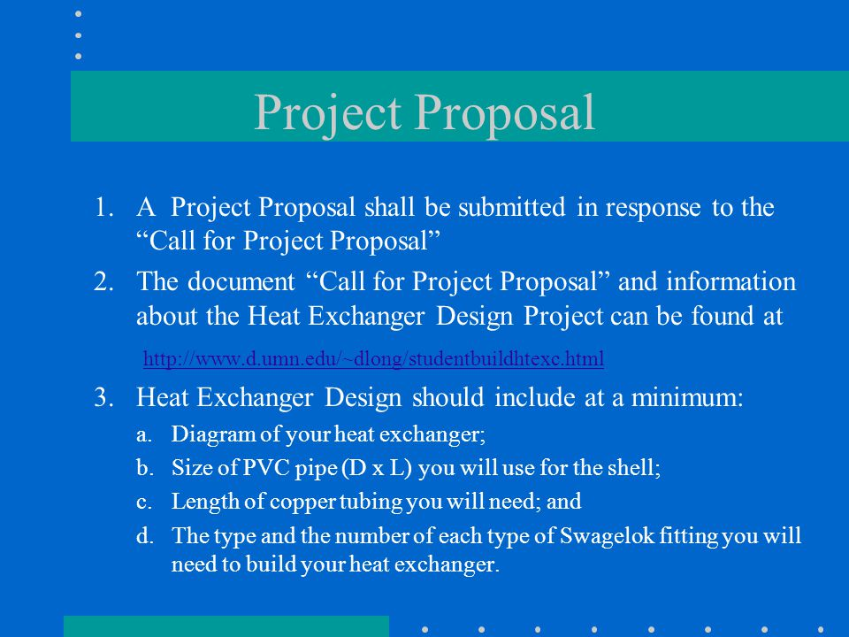 Project Proposal 1.A Project Proposal shall be submitted in response to the Call for Project Proposal 2.The document Call for Project Proposal and information about the Heat Exchanger Design Project can be found at http://www.d.umn.edu/~dlong/studentbuildhtexc.html 3.Heat Exchanger Design should include at a minimum: a.Diagram of your heat exchanger; b.Size of PVC pipe (D x L) you will use for the shell; c.Length of copper tubing you will need; and d.The type and the number of each type of Swagelok fitting you will need to build your heat exchanger.