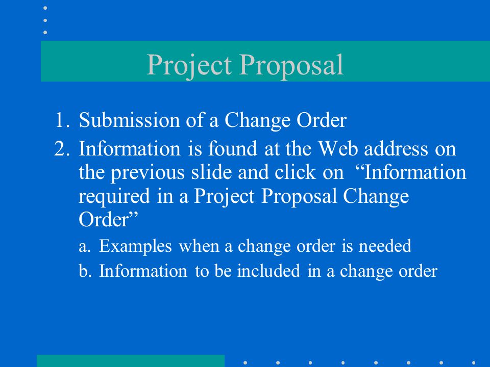 Project Proposal 1.Submission of a Change Order 2.Information is found at the Web address on the previous slide and click on Information required in a Project Proposal Change Order a.Examples when a change order is needed b.Information to be included in a change order