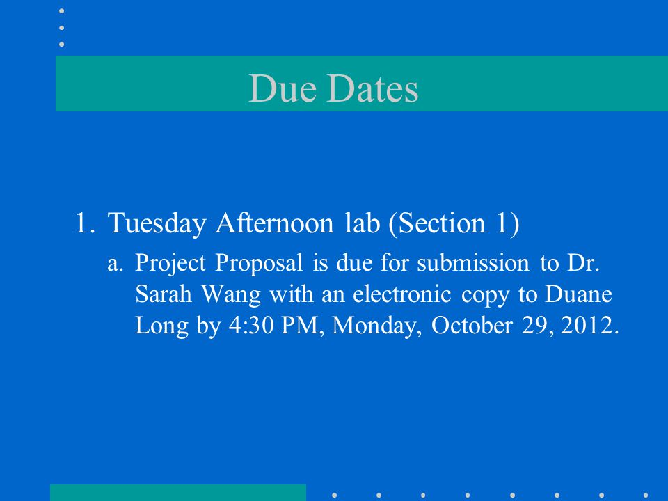 Due Dates 1.Tuesday Afternoon lab (Section 1) a.Project Proposal is due for submission to Dr.