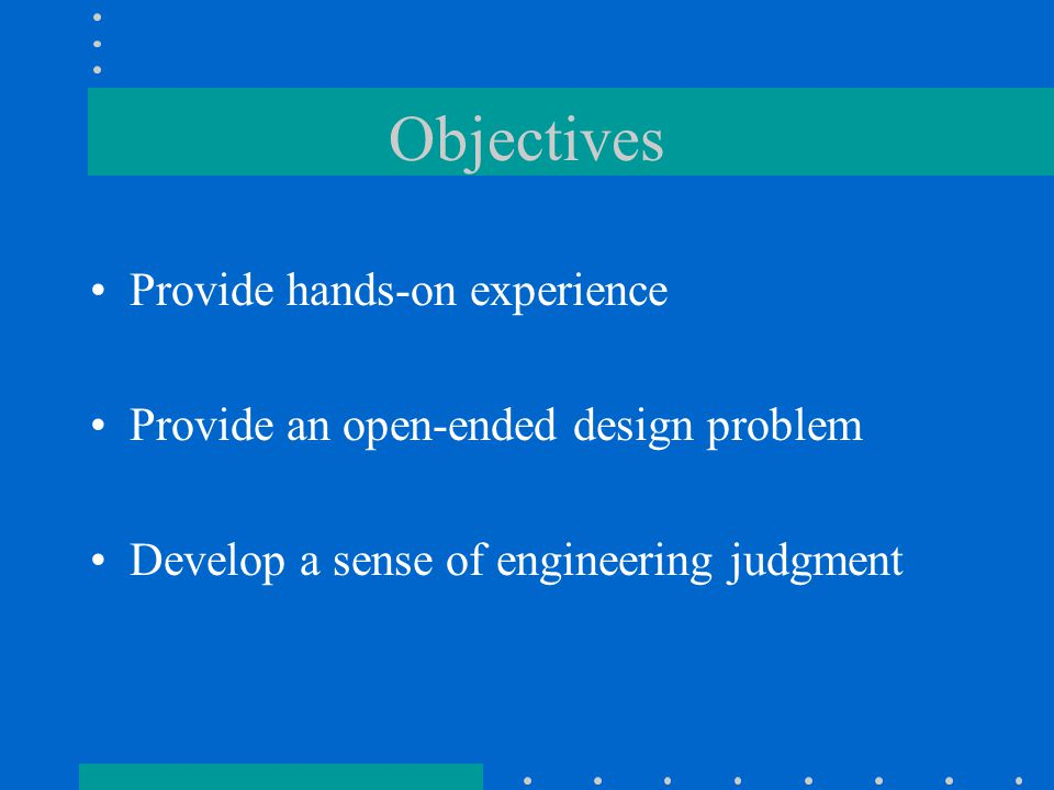Objectives Provide hands-on experience Provide an open-ended design problem Develop a sense of engineering judgment