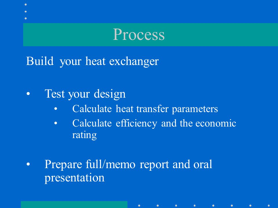 Process Build your heat exchanger Test your design Calculate heat transfer parameters Calculate efficiency and the economic rating Prepare full/memo report and oral presentation