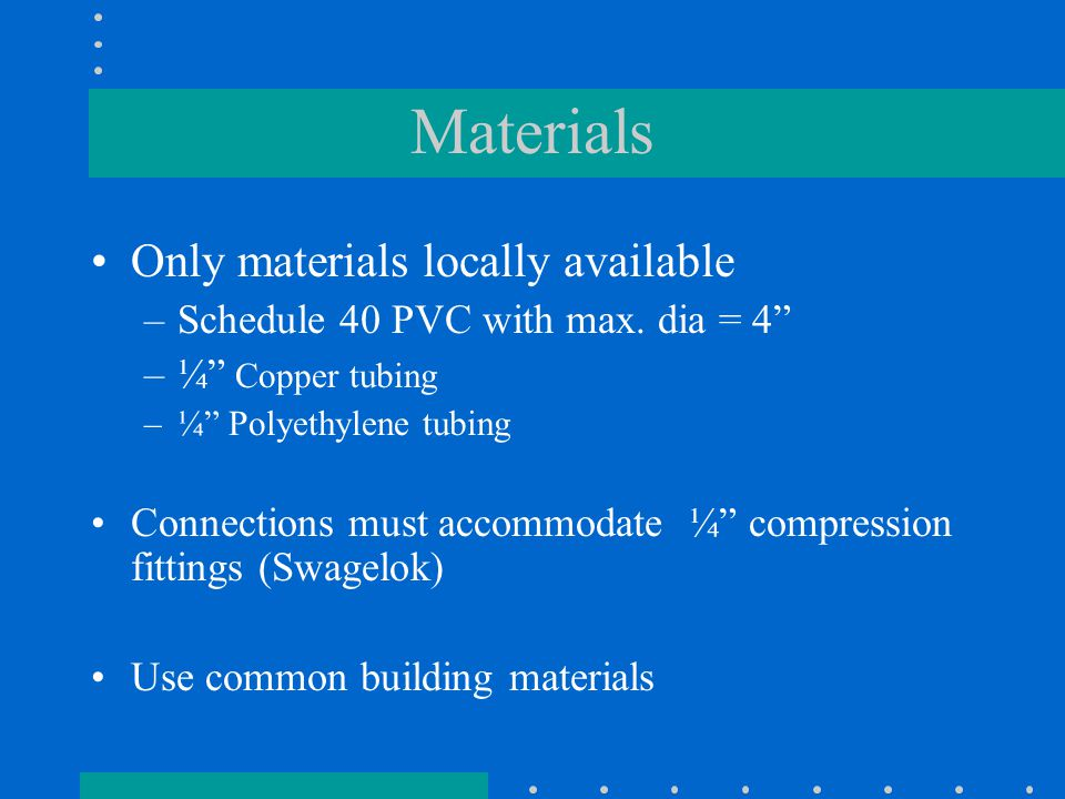 Materials Only materials locally available –Schedule 40 PVC with max.