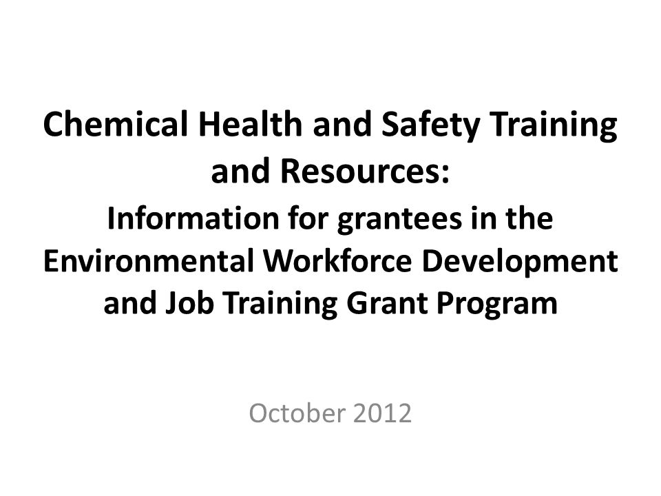 Chemical Health and Safety Training and Resources: Information for grantees in the Environmental Workforce Development and Job Training Grant Program October 2012