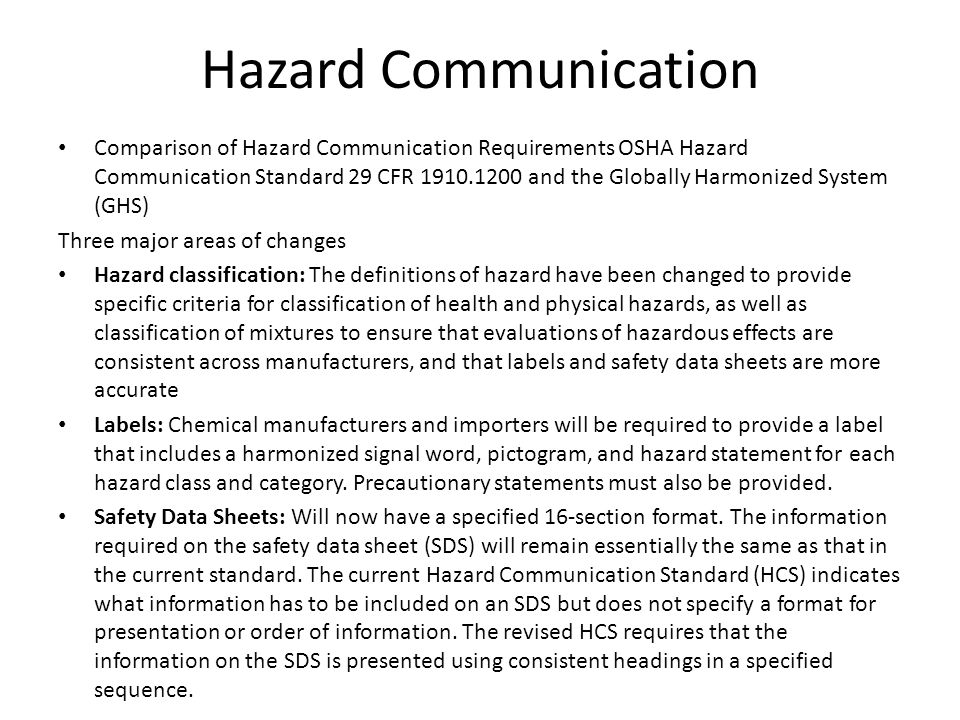Hazard Communication Comparison of Hazard Communication Requirements OSHA Hazard Communication Standard 29 CFR 1910.1200 and the Globally Harmonized System (GHS) Three major areas of changes Hazard classification: The definitions of hazard have been changed to provide specific criteria for classification of health and physical hazards, as well as classification of mixtures to ensure that evaluations of hazardous effects are consistent across manufacturers, and that labels and safety data sheets are more accurate Labels: Chemical manufacturers and importers will be required to provide a label that includes a harmonized signal word, pictogram, and hazard statement for each hazard class and category.