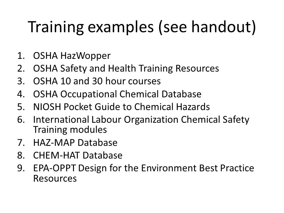 Training examples (see handout) 1.OSHA HazWopper 2.OSHA Safety and Health Training Resources 3.OSHA 10 and 30 hour courses 4.OSHA Occupational Chemical Database 5.NIOSH Pocket Guide to Chemical Hazards 6.International Labour Organization Chemical Safety Training modules 7.HAZ-MAP Database 8.CHEM-HAT Database 9.EPA-OPPT Design for the Environment Best Practice Resources