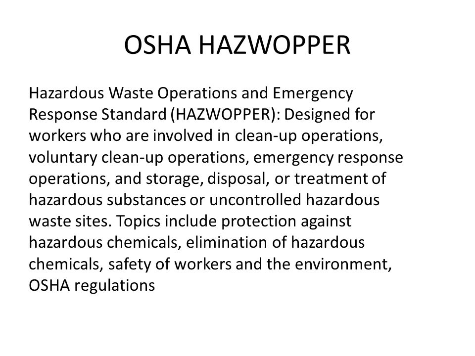 OSHA HAZWOPPER Hazardous Waste Operations and Emergency Response Standard (HAZWOPPER): Designed for workers who are involved in clean-up operations, voluntary clean-up operations, emergency response operations, and storage, disposal, or treatment of hazardous substances or uncontrolled hazardous waste sites.