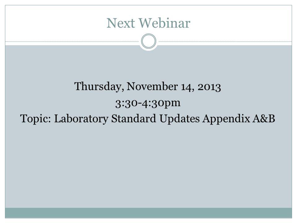 Next Webinar Thursday, November 14, 2013 3:30-4:30pm Topic: Laboratory Standard Updates Appendix A&B