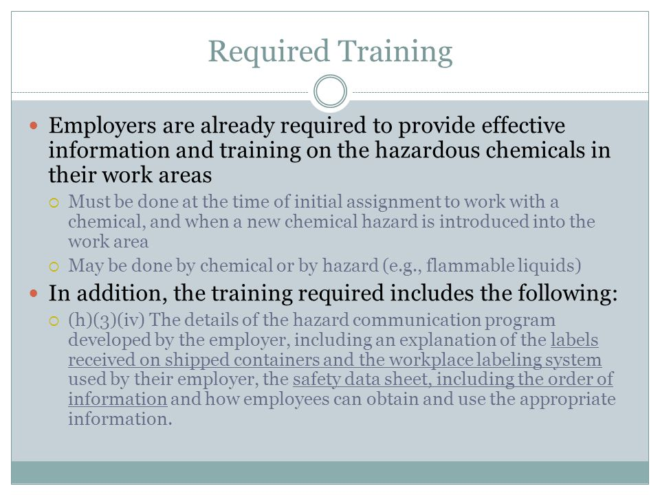Required Training (continued) Since HazCom 2012 is requiring new label and SDS, OSHA has specified that employers must provide training on the new approach.