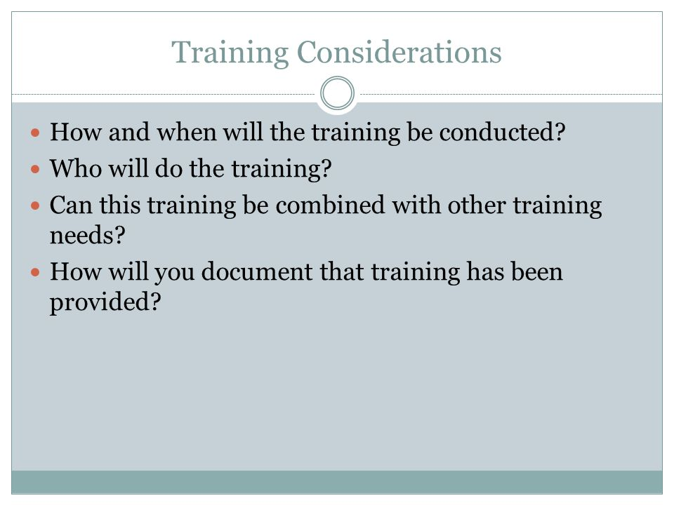 Training Considerations How and when will the training be conducted.