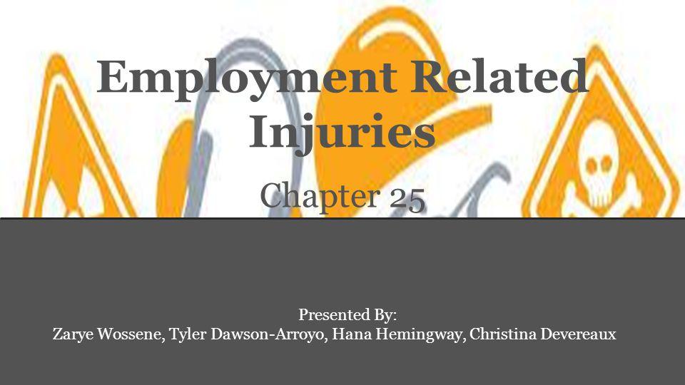 Employment Related Injuries Chapter 25 Presented By: Zarye Wossene, Tyler Dawson-Arroyo, Hana Hemingway, Christina Devereaux
