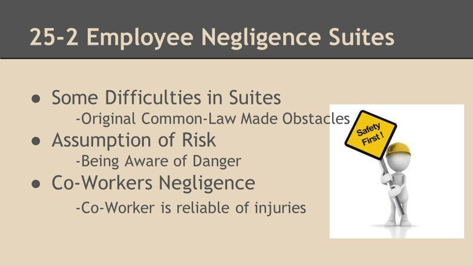 25-2 Employee Negligence Suites ●Some Difficulties in Suites -Original Common-Law Made Obstacles ●Assumption of Risk -Being Aware of Danger ●Co-Workers Negligence -Co-Worker is reliable of injuries
