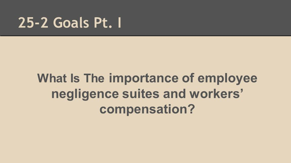 25-2 Goals Pt. I What Is The importance of employee negligence suites and workers' compensation?