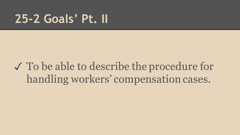 25-2 Goals' Pt. II ✓ To be able to describe the procedure for handling workers' compensation cases.