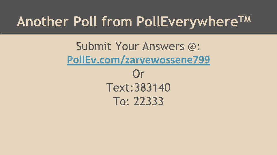 Another Poll from PollEverywhere TM Submit Your Answers @: PollEv.com/zaryewossene799 Or Text:383140 To: 22333