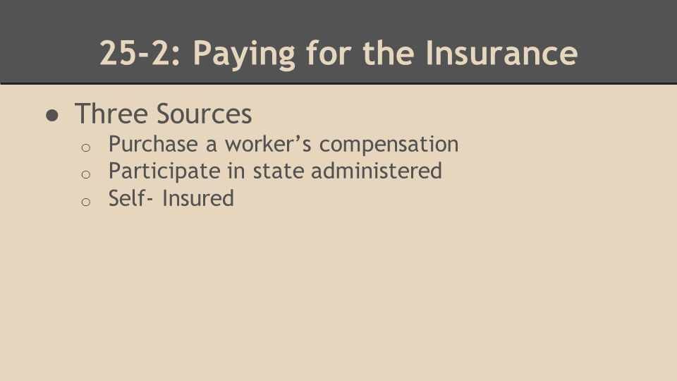 25-2: Paying for the Insurance ● Three Sources o Purchase a worker's compensation o Participate in state administered o Self- Insured