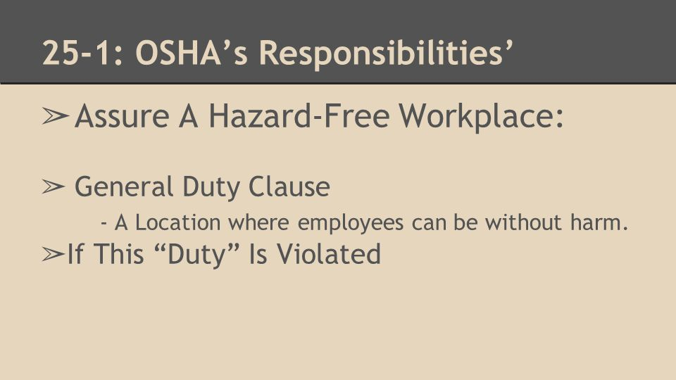 25-1: OSHA's Responsibilities' ➢ Assure A Hazard-Free Workplace: ➢ General Duty Clause - A Location where employees can be without harm.