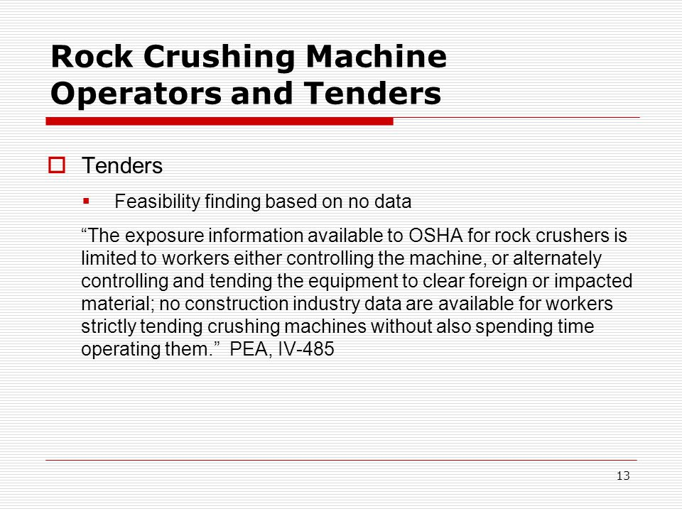 Rock Crushing Machine Operators and Tenders  Tenders  Feasibility finding based on no data The exposure information available to OSHA for rock crushers is limited to workers either controlling the machine, or alternately controlling and tending the equipment to clear foreign or impacted material; no construction industry data are available for workers strictly tending crushing machines without also spending time operating them. PEA, IV-485 13