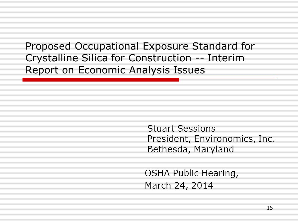 15 Proposed Occupational Exposure Standard for Crystalline Silica for Construction -- Interim Report on Economic Analysis Issues OSHA Public Hearing, March 24, 2014 Stuart Sessions President, Environomics, Inc.