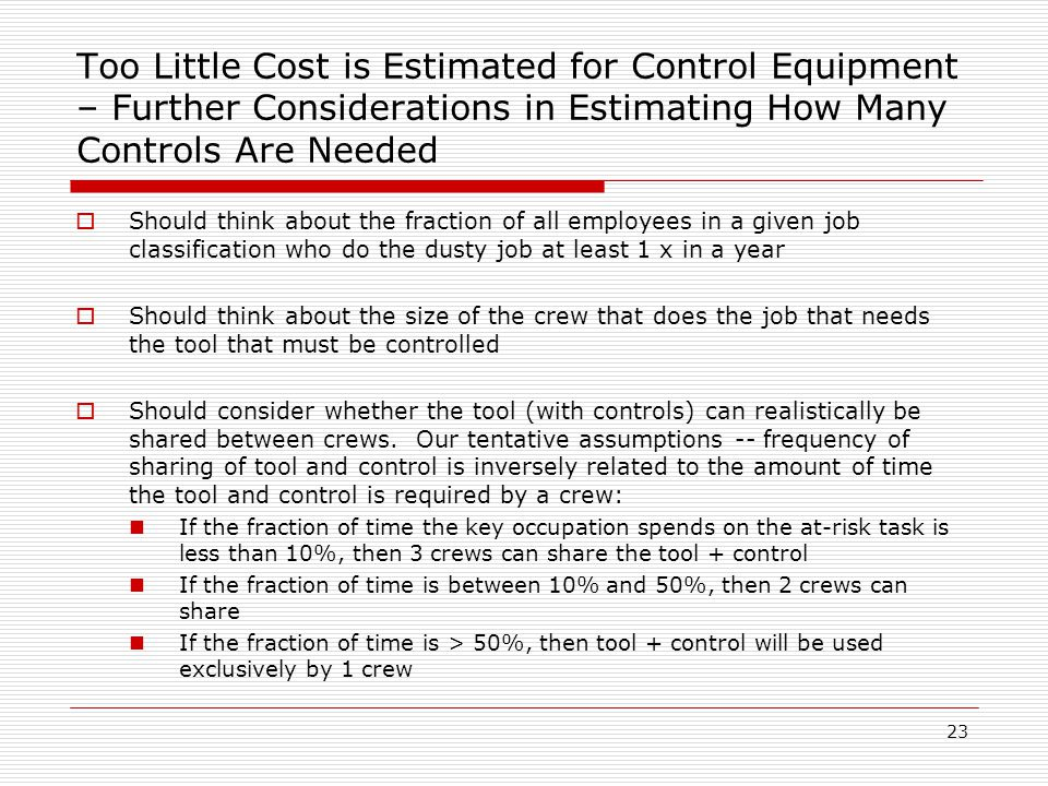 Too Little Cost is Estimated for Control Equipment – Further Considerations in Estimating How Many Controls Are Needed  Should think about the fraction of all employees in a given job classification who do the dusty job at least 1 x in a year  Should think about the size of the crew that does the job that needs the tool that must be controlled  Should consider whether the tool (with controls) can realistically be shared between crews.
